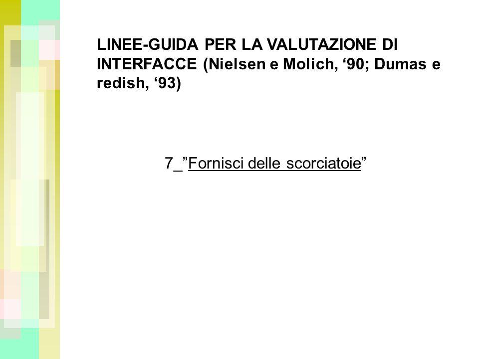 LINEE-GUIDA PER LA VALUTAZIONE DI INTERFACCE (Nielsen e Molich, 90; Dumas e redish, 93) 7_Fornisci delle scorciatoie