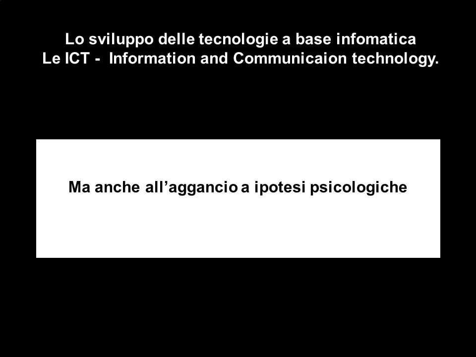 Lo sviluppo delle tecnologie a base infomatica Le ICT - Information and Communicaion technology.