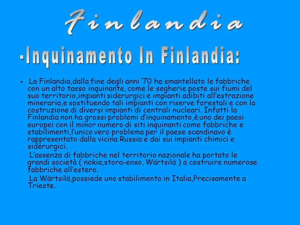 - La Finlandia,dalla fine degli anni 70 ha smantellato le fabbriche con un alto tasso inquinante, come le segherie poste sui fiumi del suo territorio,impianti siderurgici e impianti adibiti allestrazione mineraria,e sostituendo tali impianti con riserve forestali e con la costruzione di diversi impianti di centrali nucleari.