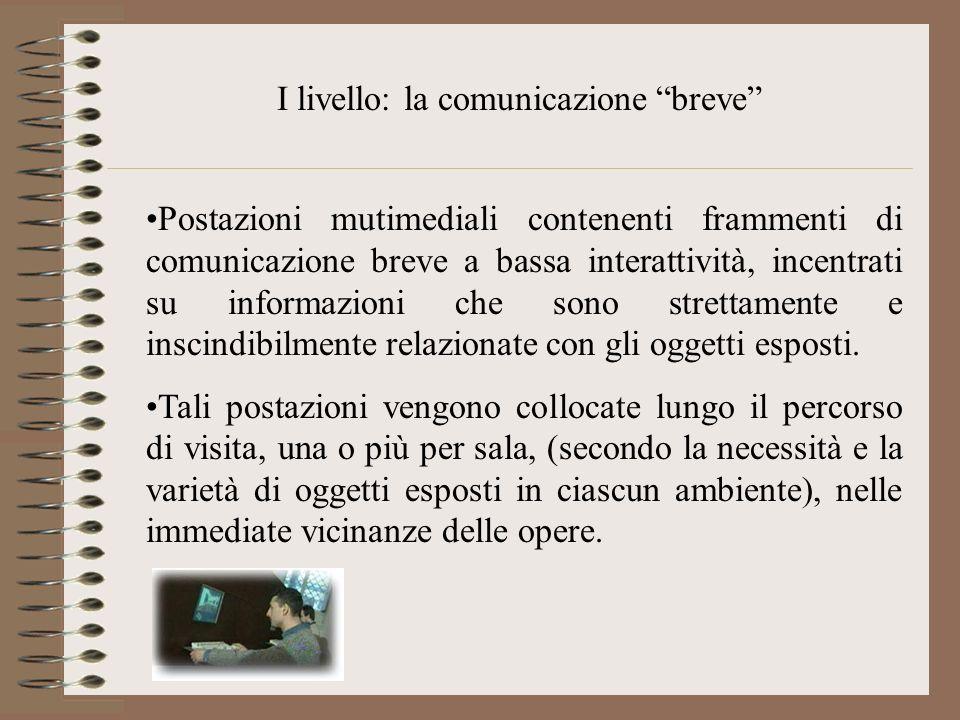I livello: la comunicazione breve Postazioni mutimediali contenenti frammenti di comunicazione breve a bassa interattività, incentrati su informazioni