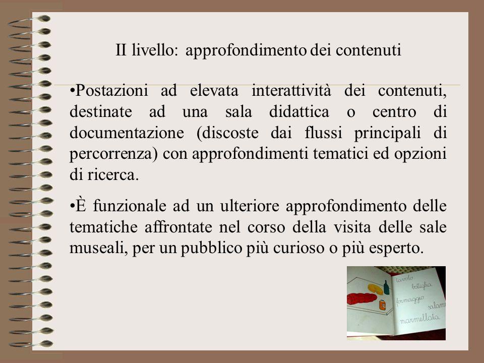 II livello: approfondimento dei contenuti Postazioni ad elevata interattività dei contenuti, destinate ad una sala didattica o centro di documentazion