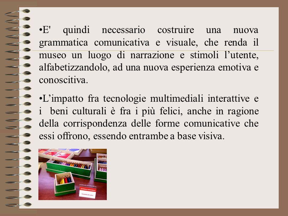 E' quindi necessario costruire una nuova grammatica comunicativa e visuale, che renda il museo un luogo di narrazione e stimoli lutente, alfabetizzand
