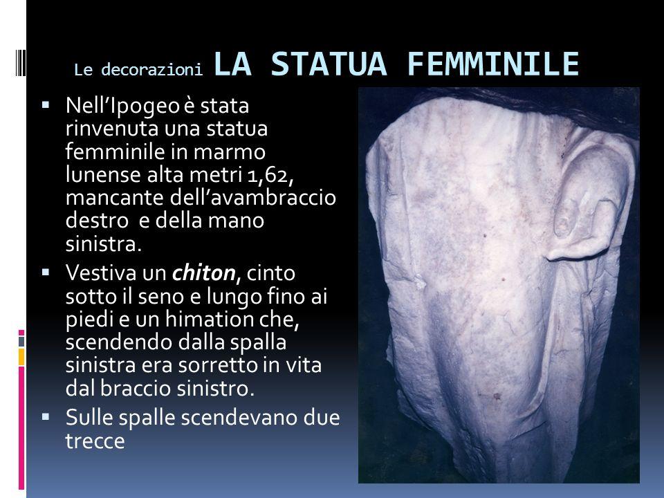 Le decorazioni LA STATUA FEMMINILE NellIpogeo è stata rinvenuta una statua femminile in marmo lunense alta metri 1,62, mancante dellavambraccio destro e della mano sinistra.