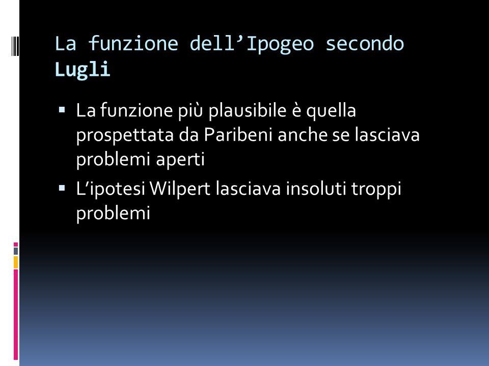 La funzione dellIpogeo secondo Lugli La funzione più plausibile è quella prospettata da Paribeni anche se lasciava problemi aperti Lipotesi Wilpert lasciava insoluti troppi problemi