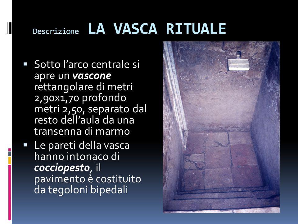 Descrizione LA VASCA RITUALE Sotto larco centrale si apre un vascone rettangolare di metri 2,90x1,70 profondo metri 2,50, separato dal resto dellaula da una transenna di marmo Le pareti della vasca hanno intonaco di cocciopesto, il pavimento è costituito da tegoloni bipedali