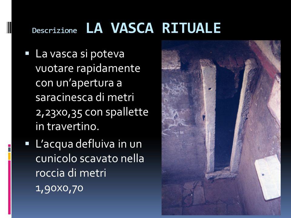 Descrizione LA VASCA RITUALE La vasca si poteva vuotare rapidamente con unapertura a saracinesca di metri 2,23x0,35 con spallette in travertino. Lacqu