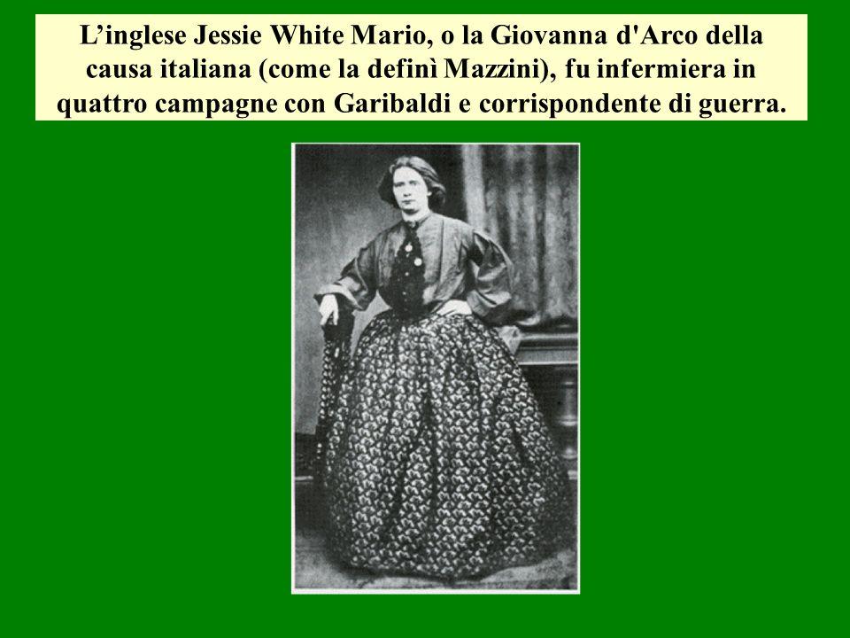 Linglese Jessie White Mario, o la Giovanna d'Arco della causa italiana (come la definì Mazzini), fu infermiera in quattro campagne con Garibaldi e cor