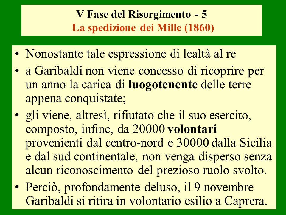 V Fase del Risorgimento - 5 La spedizione dei Mille (1860) Nonostante tale espressione di lealtà al re a Garibaldi non viene concesso di ricoprire per