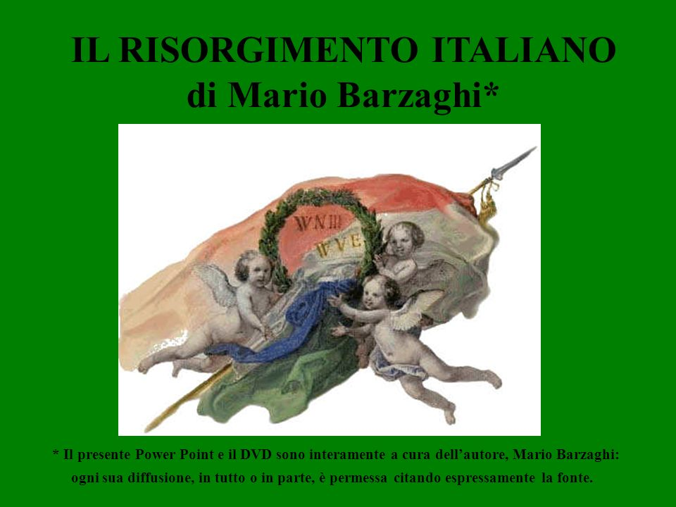 IL RISORGIMENTO ITALIANO di Mario Barzaghi* * Il presente Power Point e il DVD sono interamente a cura dellautore, Mario Barzaghi: ogni sua diffusione