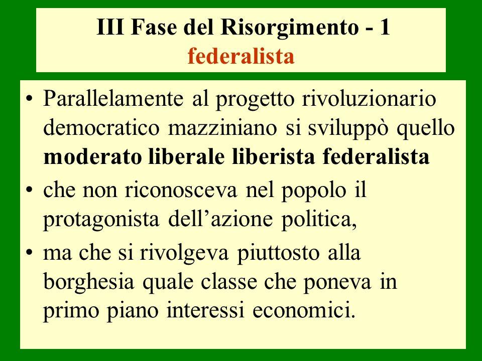 III Fase del Risorgimento - 1 federalista Parallelamente al progetto rivoluzionario democratico mazziniano si sviluppò quello moderato liberale liberi