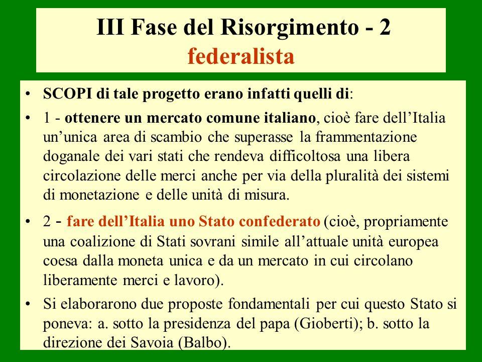 III Fase del Risorgimento - 2 federalista SCOPI di tale progetto erano infatti quelli di: 1 - ottenere un mercato comune italiano, cioè fare dellItali