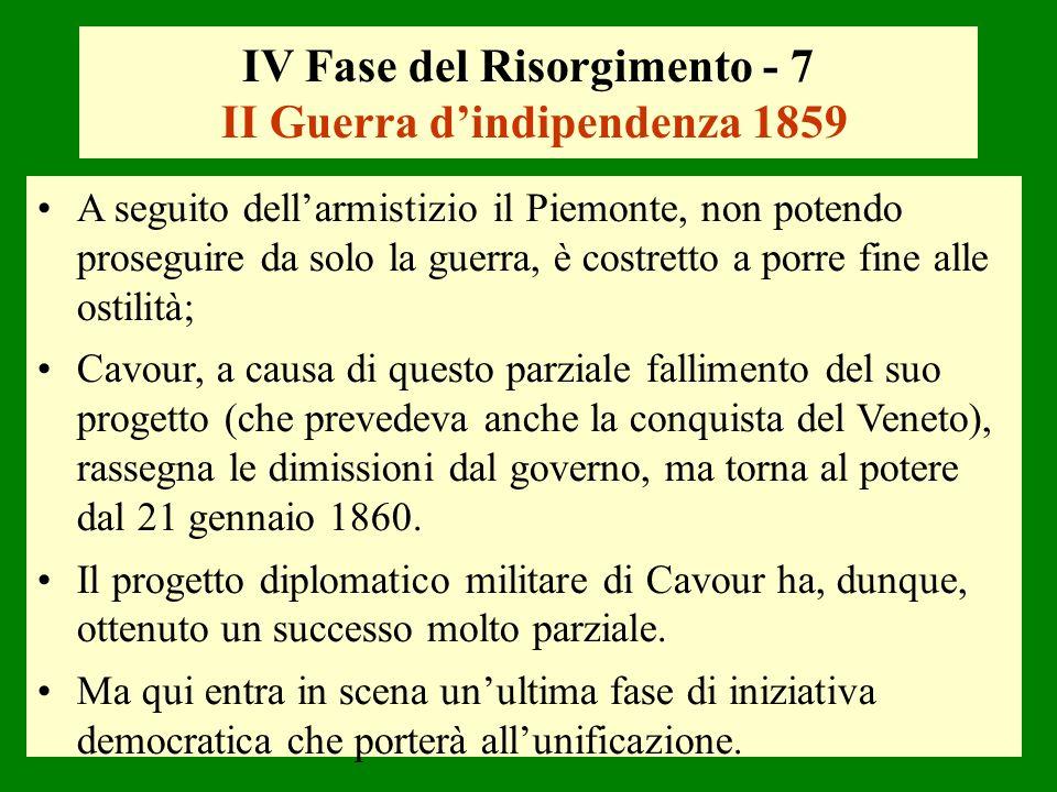 IV Fase del Risorgimento - 7 II Guerra dindipendenza 1859 A seguito dellarmistizio il Piemonte, non potendo proseguire da solo la guerra, è costretto