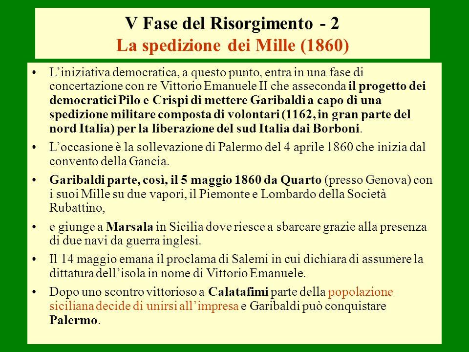 V Fase del Risorgimento - 2 La spedizione dei Mille (1860) Liniziativa democratica, a questo punto, entra in una fase di concertazione con re Vittorio