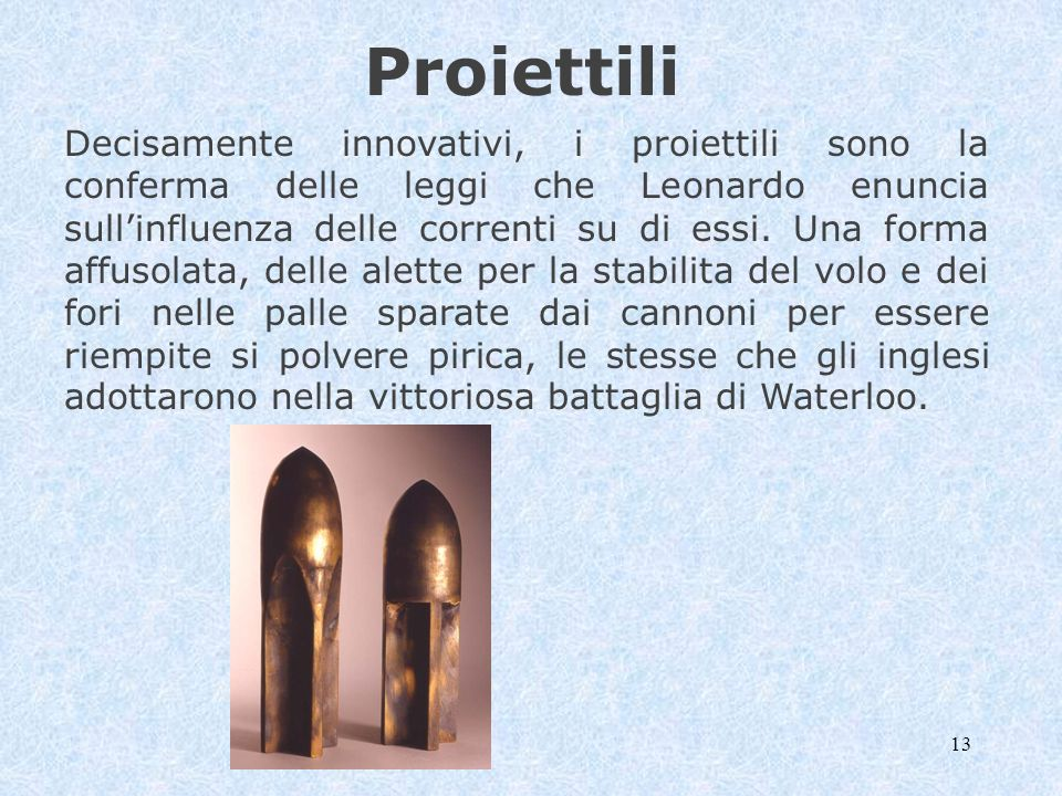 13 Proiettili Decisamente innovativi, i proiettili sono la conferma delle leggi che Leonardo enuncia sullinfluenza delle correnti su di essi. Una form