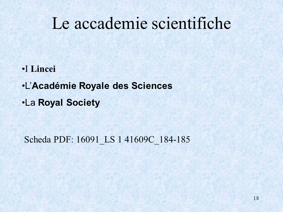 18 Le accademie scientifiche Scheda PDF: 16091_LS 1 41609C_184-185 I Lincei LAcadémie Royale des Sciences La Royal Society