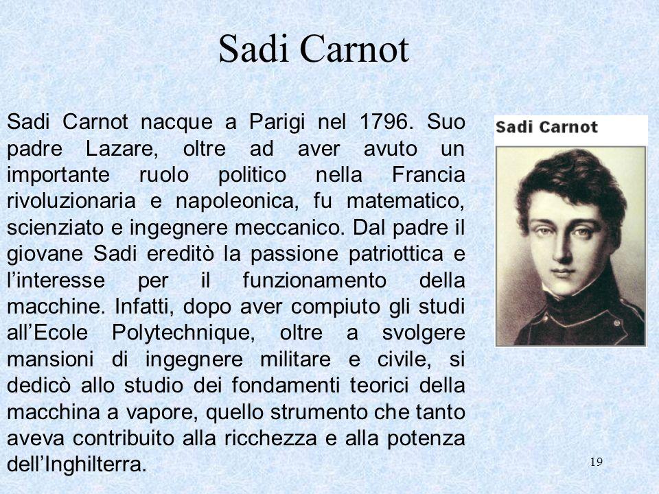 19 Sadi Carnot Sadi Carnot nacque a Parigi nel 1796. Suo padre Lazare, oltre ad aver avuto un importante ruolo politico nella Francia rivoluzionaria e