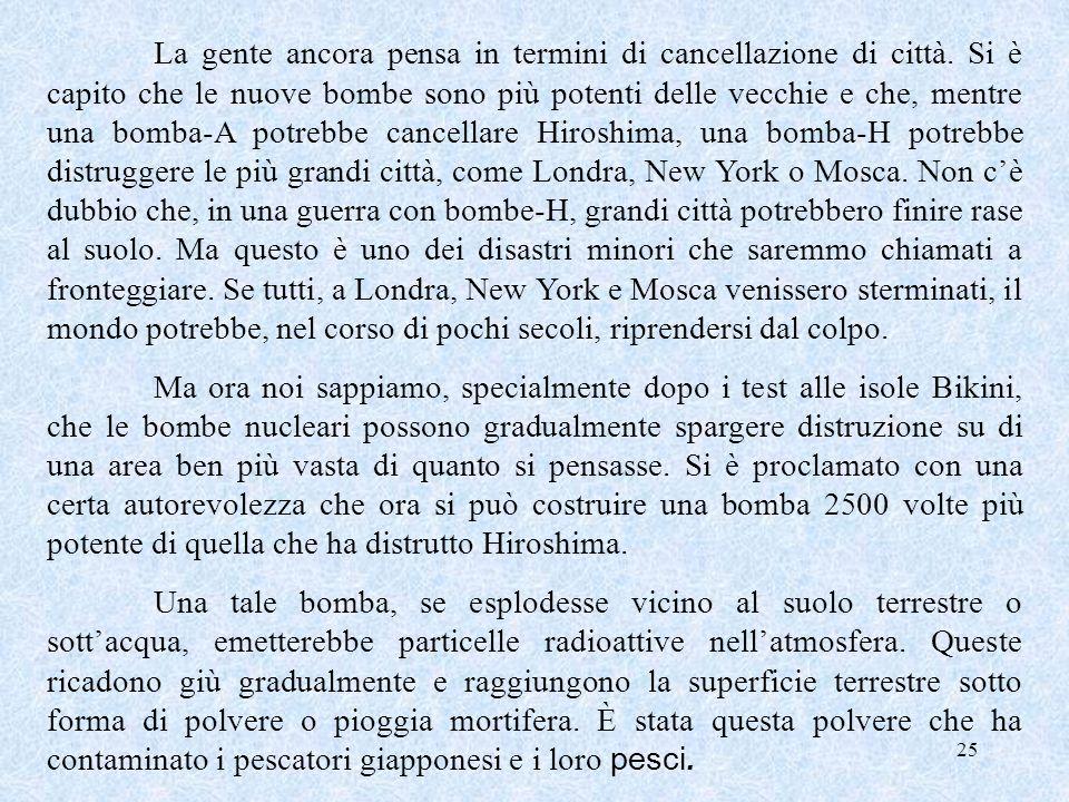 25 La gente ancora pensa in termini di cancellazione di città. Si è capito che le nuove bombe sono più potenti delle vecchie e che, mentre una bomba-A
