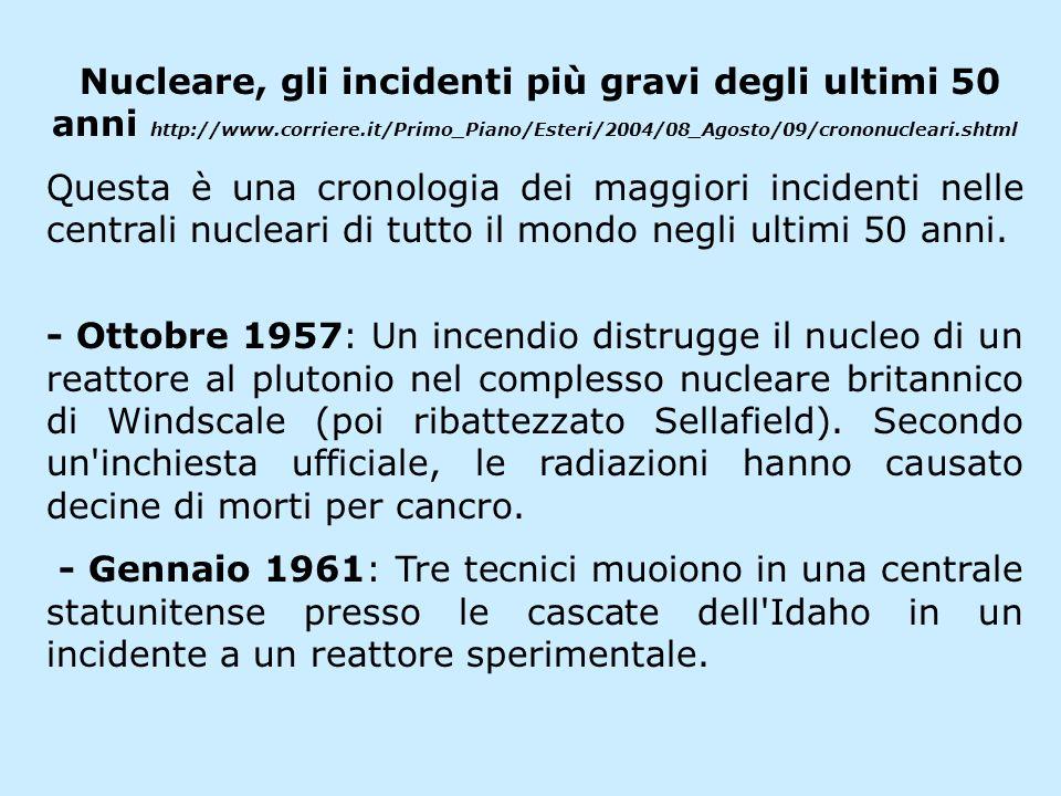 Nucleare, gli incidenti più gravi degli ultimi 50 anni http://www.corriere.it/Primo_Piano/Esteri/2004/08_Agosto/09/crononucleari.shtml Questa è una cronologia dei maggiori incidenti nelle centrali nucleari di tutto il mondo negli ultimi 50 anni.