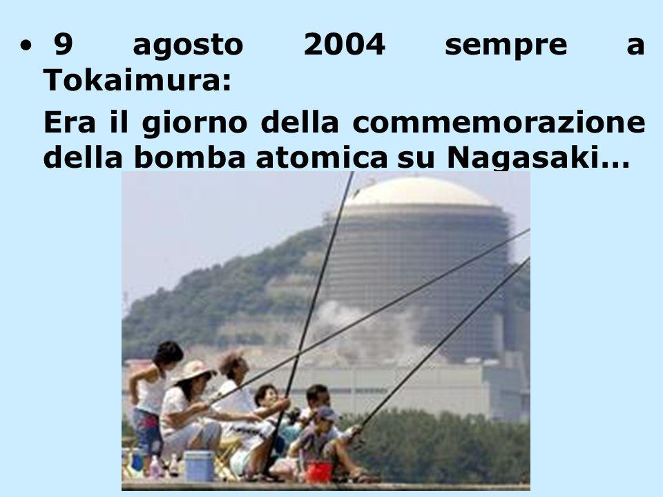 9 agosto 2004 sempre a Tokaimura: Era il giorno della commemorazione della bomba atomica su Nagasaki…
