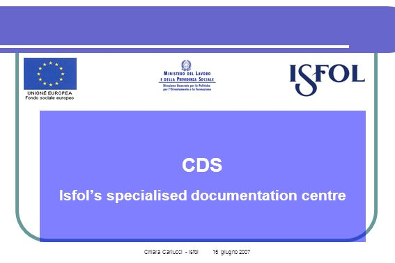 Chiara Carlucci - Isfol 15 giugno 2007 CDS Isfols specialised documentation centre