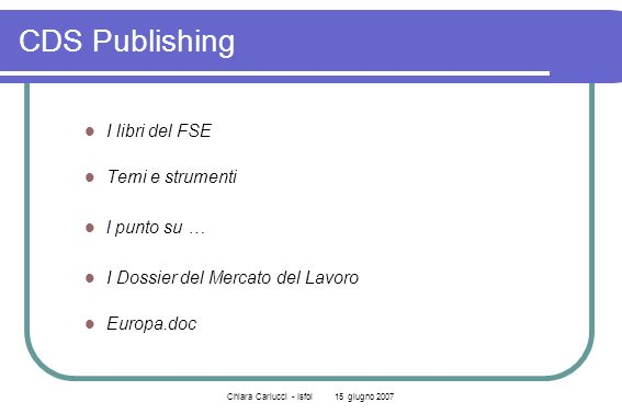 Chiara Carlucci - Isfol 15 giugno 2007 CDS Publishing I libri del FSE Temi e strumenti l punto su … I Dossier del Mercato del Lavoro Europa.doc
