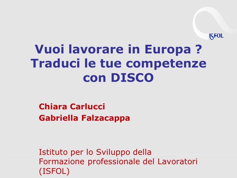 Vuoi lavorare in Europa ? Traduci le tue competenze con DISCO Chiara Carlucci Gabriella Falzacappa Istituto per lo Sviluppo della Formazione professio