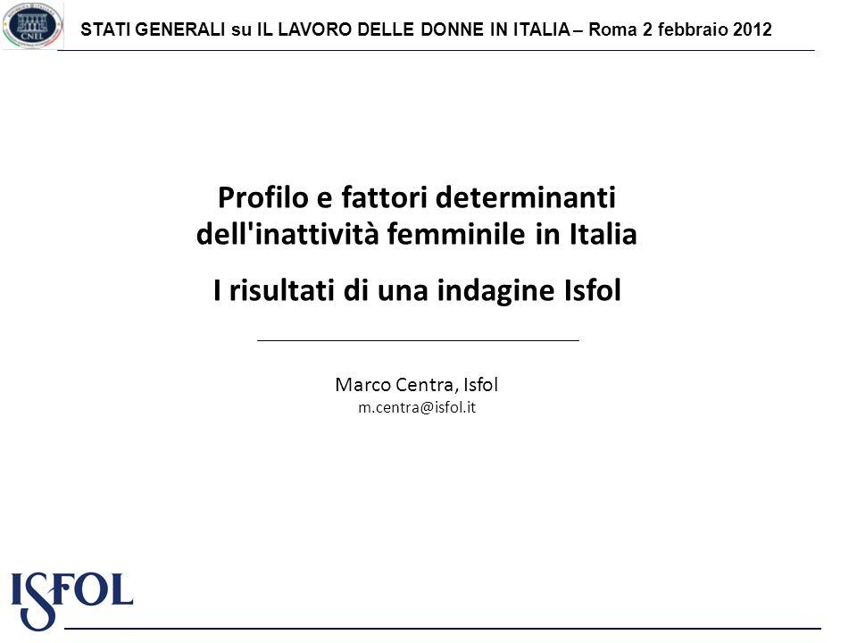 STATI GENERALI su IL LAVORO DELLE DONNE IN ITALIA – Roma 2 febbraio 2012 Profilo e fattori determinanti dell inattività femminile in Italia I risultati di una indagine Isfol Marco Centra, Isfol m.centra@isfol.it