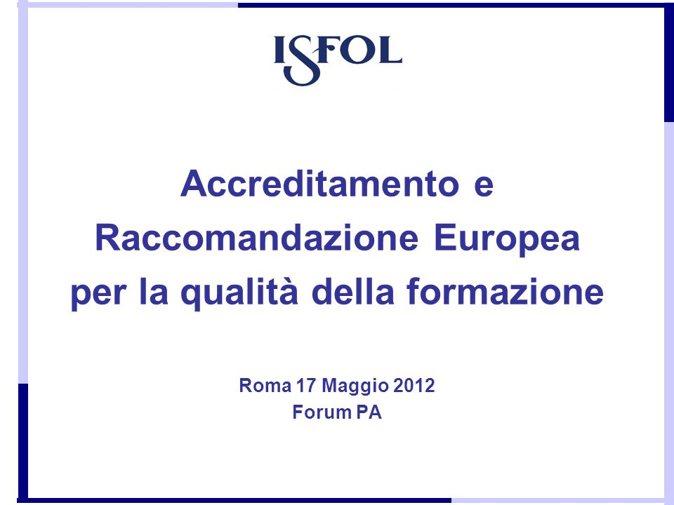 Accreditamento e Raccomandazione Europea per la qualità della formazione Roma 17 Maggio 2012 Forum PA