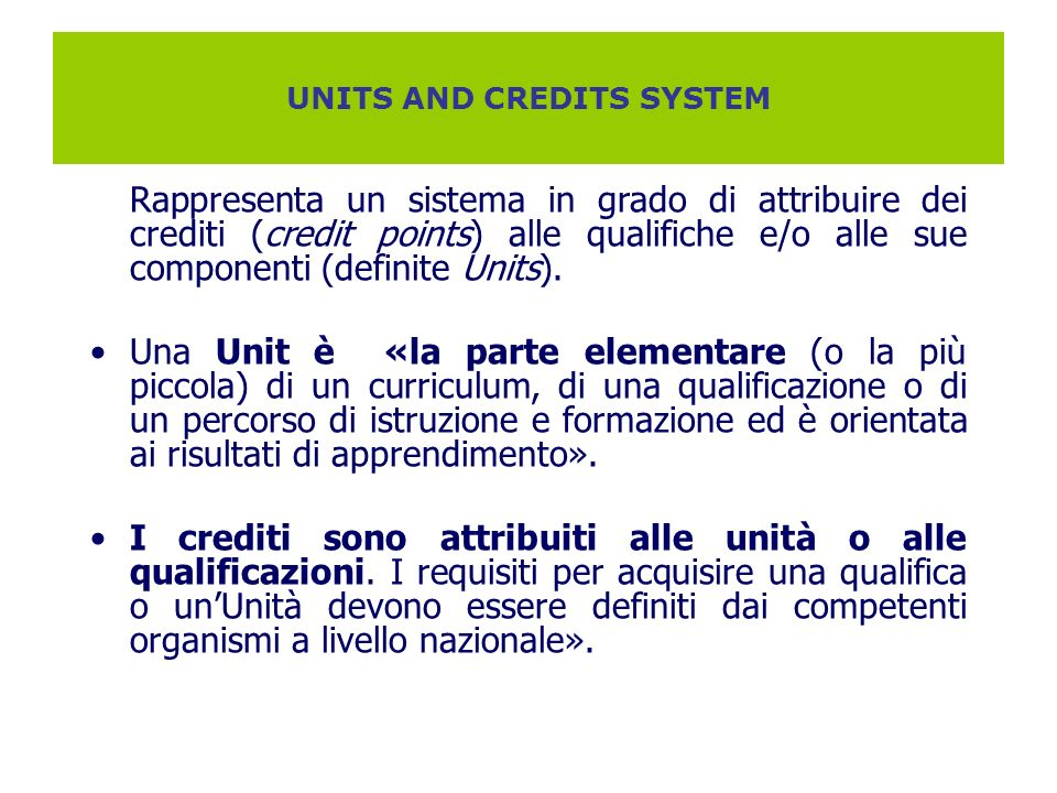 UNITS AND CREDITS SYSTEM Rappresenta un sistema in grado di attribuire dei crediti (credit points) alle qualifiche e/o alle sue componenti (definite U