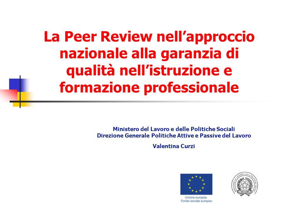La Peer Review nellapproccio nazionale alla garanzia di qualità nellistruzione e formazione professionale Ministero del Lavoro e delle Politiche Sociali Direzione Generale Politiche Attive e Passive del Lavoro Valentina Curzi