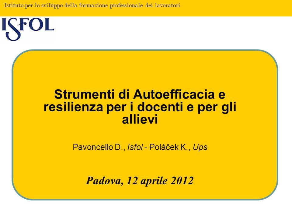 Istituto per lo sviluppo della formazione professionale dei lavoratori Strumenti di Autoefficacia e resilienza per i docenti e per gli allievi Pavoncello D., Isfol - Poláček K., Ups Padova, 12 aprile 2012
