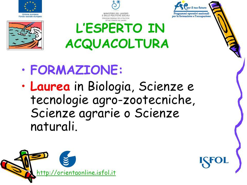 LESPERTO IN ACQUACOLTURA FORMAZIONE: Laurea in Biologia, Scienze e tecnologie agro-zootecniche, Scienze agrarie o Scienze naturali. http://orientaonli