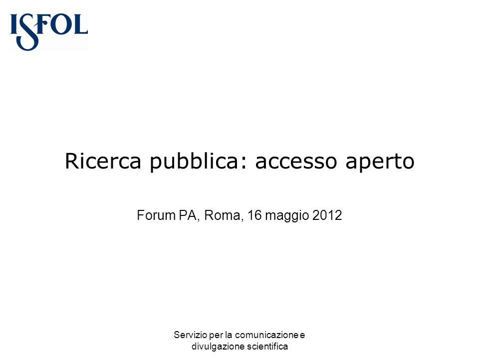 Servizio per la comunicazione e divulgazione scientifica Ricerca pubblica: accesso aperto Forum PA, Roma, 16 maggio 2012