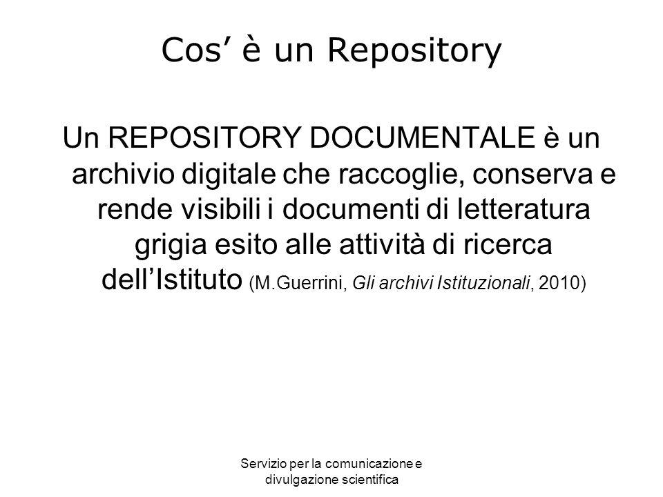 Servizio per la comunicazione e divulgazione scientifica Cos è un Repository Un REPOSITORY DOCUMENTALE è un archivio digitale che raccoglie, conserva e rende visibili i documenti di letteratura grigia esito alle attività di ricerca dellIstituto (M.Guerrini, Gli archivi Istituzionali, 2010)