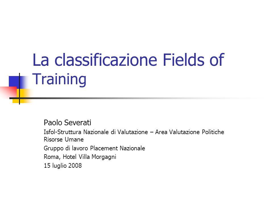 La classificazione Fields of Training Paolo Severati Isfol-Struttura Nazionale di Valutazione – Area Valutazione Politiche Risorse Umane Gruppo di lav
