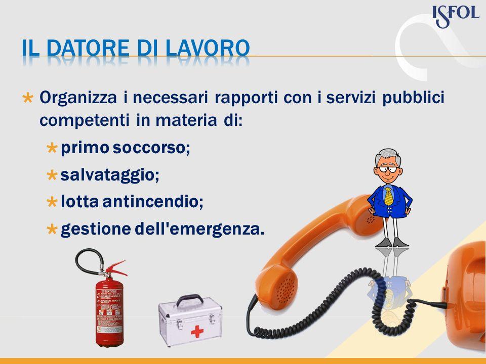 Organizza i necessari rapporti con i servizi pubblici competenti in materia di: primo soccorso; salvataggio; lotta antincendio; gestione dell'emergenz