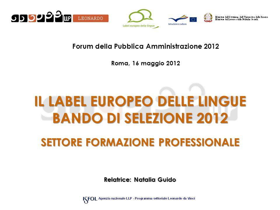 IL LABEL EUROPEO DELLE LINGUE BANDO DI SELEZIONE 2012 SETTORE FORMAZIONE PROFESSIONALE Relatrice: Natalia Guido Forum della Pubblica Amministrazione 2012 Roma, 16 maggio 2012