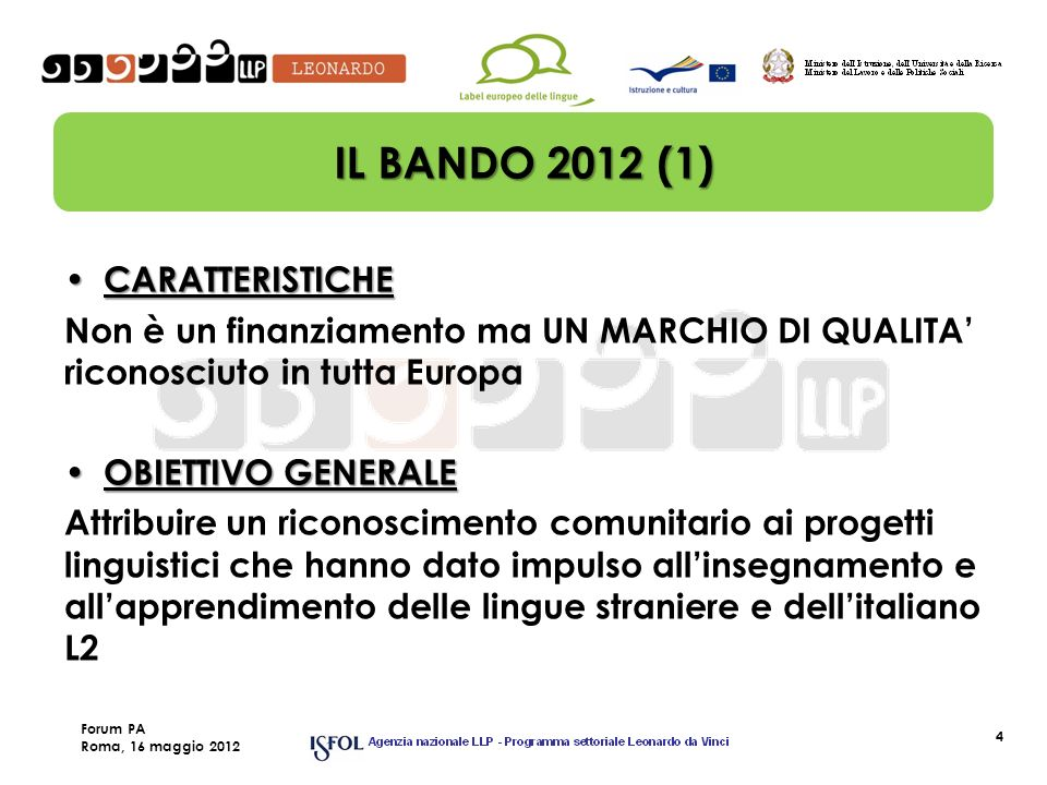 4 IL BANDO 2012 (1) CARATTERISTICHE CARATTERISTICHE Non è un finanziamento ma UN MARCHIO DI QUALITA riconosciuto in tutta Europa OBIETTIVO GENERALE OBIETTIVO GENERALE Attribuire un riconoscimento comunitario ai progetti linguistici che hanno dato impulso allinsegnamento e allapprendimento delle lingue straniere e dellitaliano L2 Forum PA Roma, 16 maggio 2012