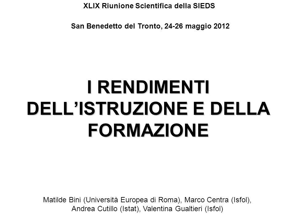 I RENDIMENTI DELLISTRUZIONE E DELLA FORMAZIONE Matilde Bini (Università Europea di Roma), Marco Centra (Isfol), Andrea Cutillo (Istat), Valentina Gual
