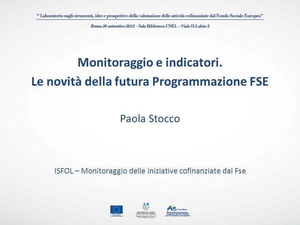 Monitoraggio e indicatori. Le novità della futura Programmazione FSE Paola Stocco ISFOL – Monitoraggio delle iniziative cofinanziate dal Fse