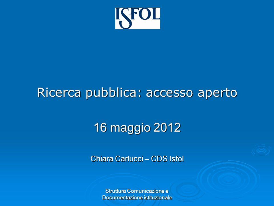 Struttura Comunicazione e Documentazione istituzionale Ricerca pubblica: accesso aperto 16 maggio 2012 Chiara Carlucci – CDS Isfol