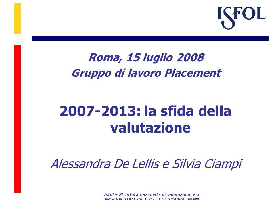 Isfol – Struttura nazionale di valutazione Fse AREA VALUTAZIONE POLITICHE RISORSE UMANE Roma, 15 luglio 2008 Gruppo di lavoro Placement 2007-2013: la