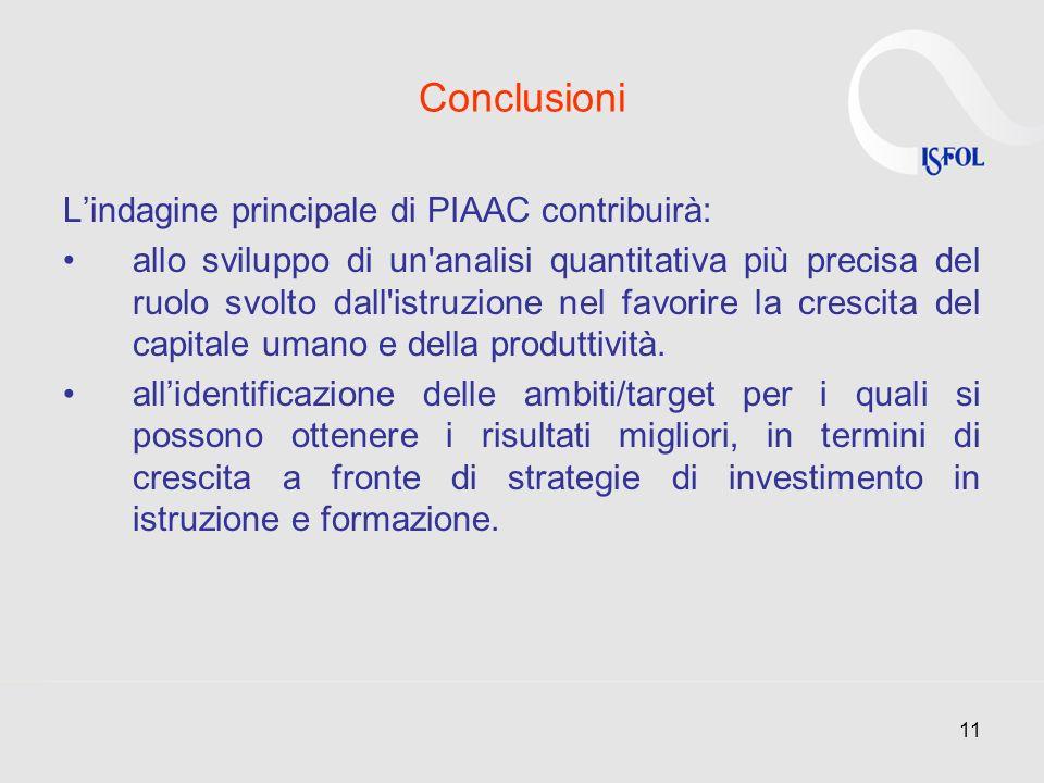 11 Conclusioni Lindagine principale di PIAAC contribuirà: allo sviluppo di un'analisi quantitativa più precisa del ruolo svolto dall'istruzione nel fa