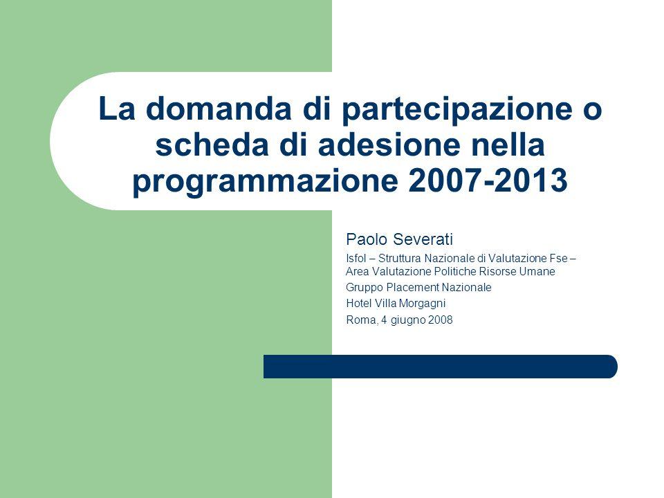La domanda di partecipazione o scheda di adesione nella programmazione 2007-2013 Paolo Severati Isfol – Struttura Nazionale di Valutazione Fse – Area
