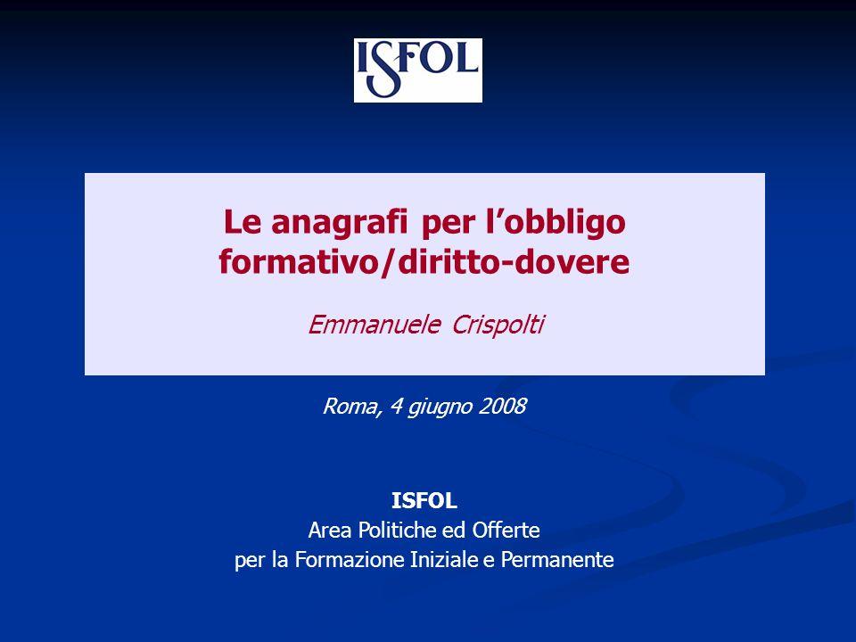 Le anagrafi per lobbligo formativo/diritto-dovere Emmanuele Crispolti Roma, 4 giugno 2008 ISFOL Area Politiche ed Offerte per la Formazione Iniziale e Permanente
