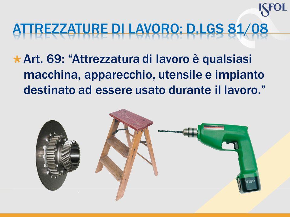 Art. 69: Attrezzatura di lavoro è qualsiasi macchina, apparecchio, utensile e impianto destinato ad essere usato durante il lavoro.