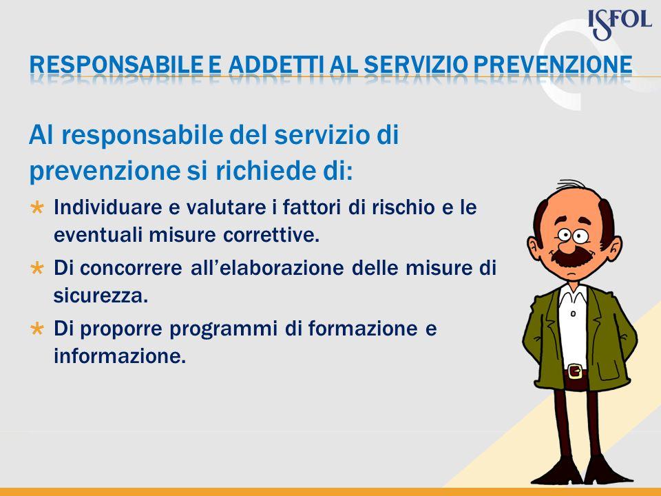 Al responsabile del servizio di prevenzione si richiede di: Individuare e valutare i fattori di rischio e le eventuali misure correttive. Di concorrer
