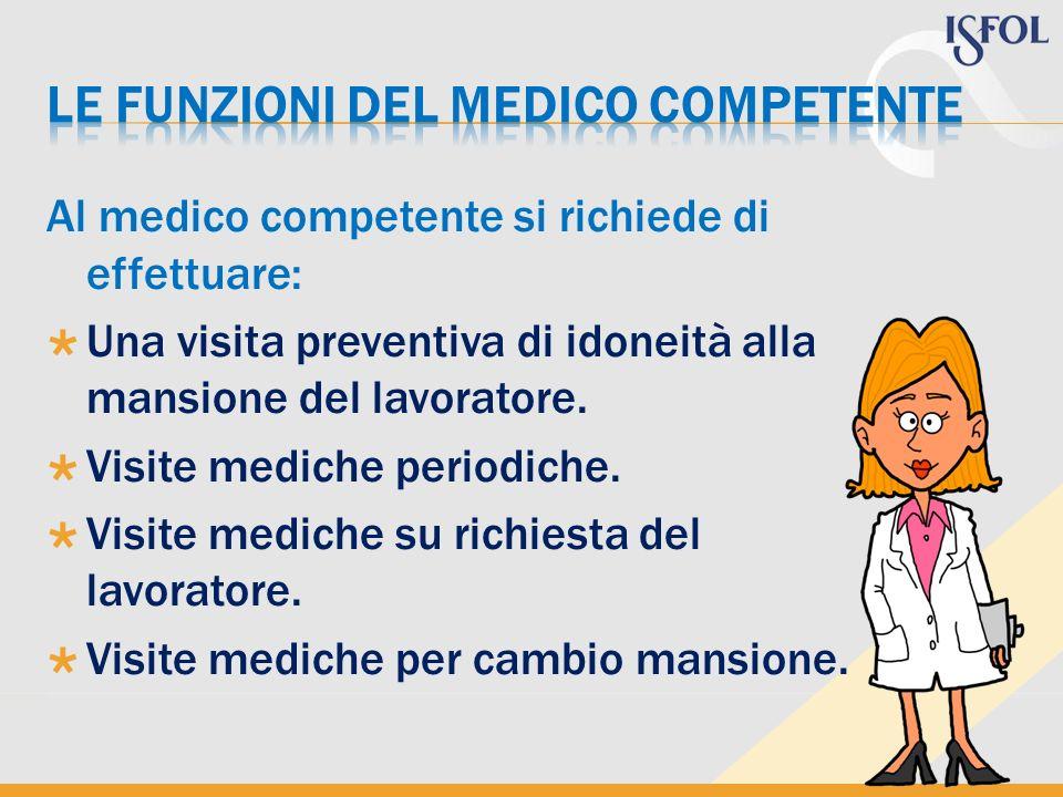 Al medico competente si richiede di effettuare: Una visita preventiva di idoneità alla mansione del lavoratore. Visite mediche periodiche. Visite medi