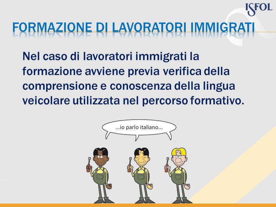 Nel caso di lavoratori immigrati la formazione avviene previa verifica della comprensione e conoscenza della lingua veicolare utilizzata nel percorso formativo.