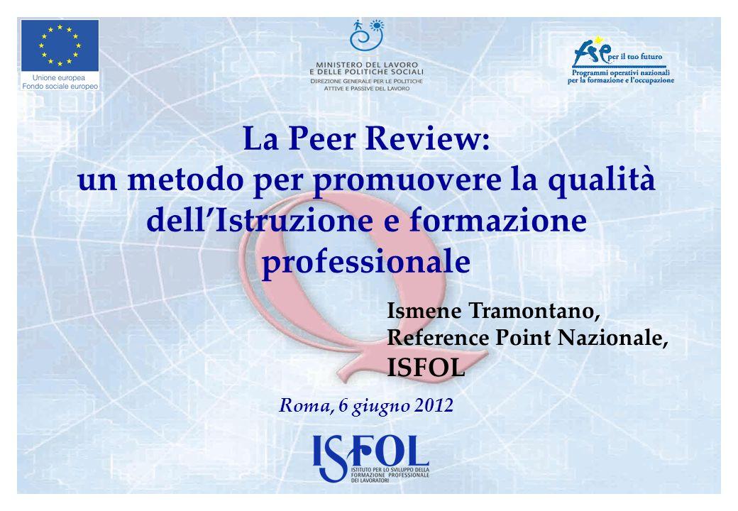 La Peer Review: un metodo per promuovere la qualità dellIstruzione e formazione professionale Roma, 6 giugno 2012 Ismene Tramontano, Reference Point N